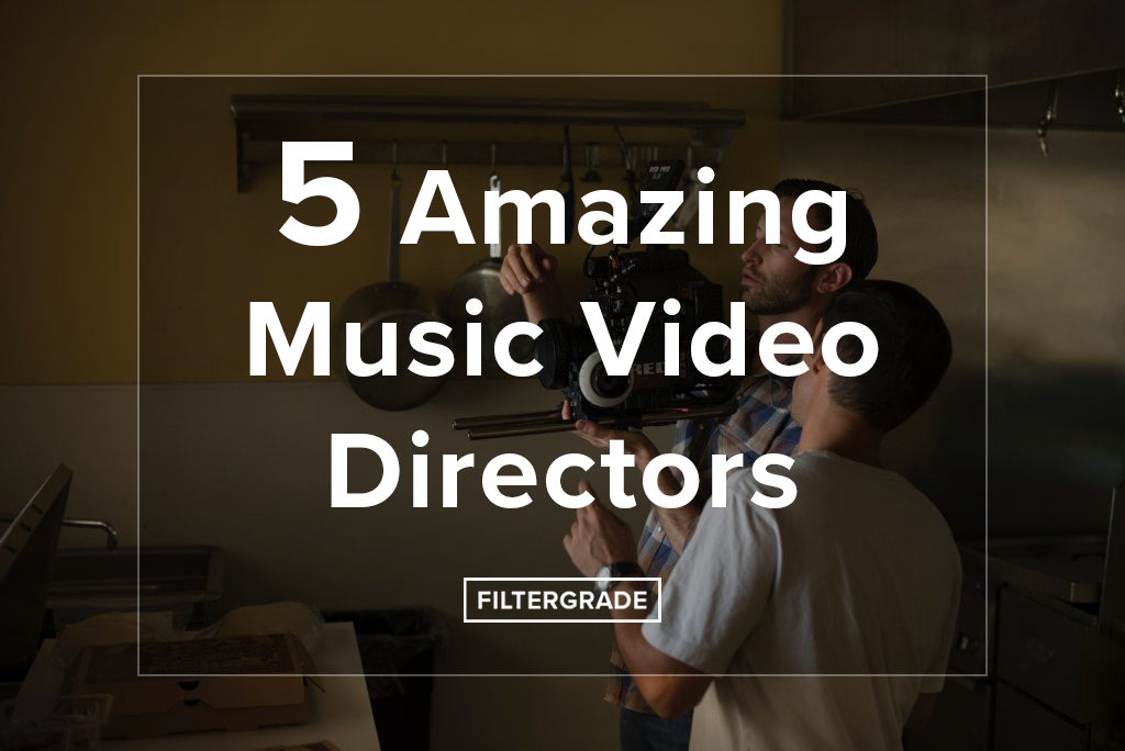 5 Amazing Music Video Directors - FilterGrade
