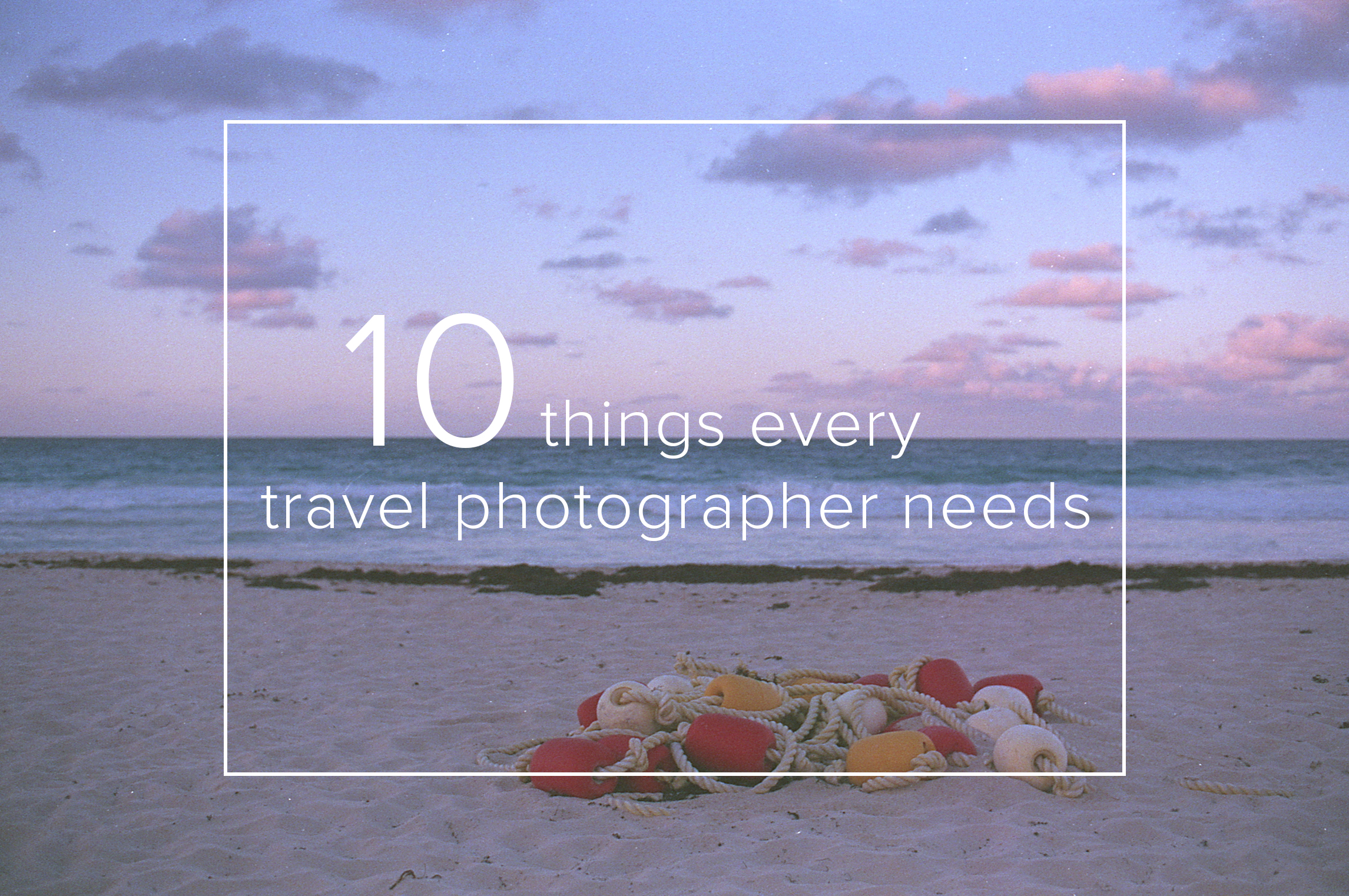 10 Things Every Travel Photographer Needs - FilterGrade