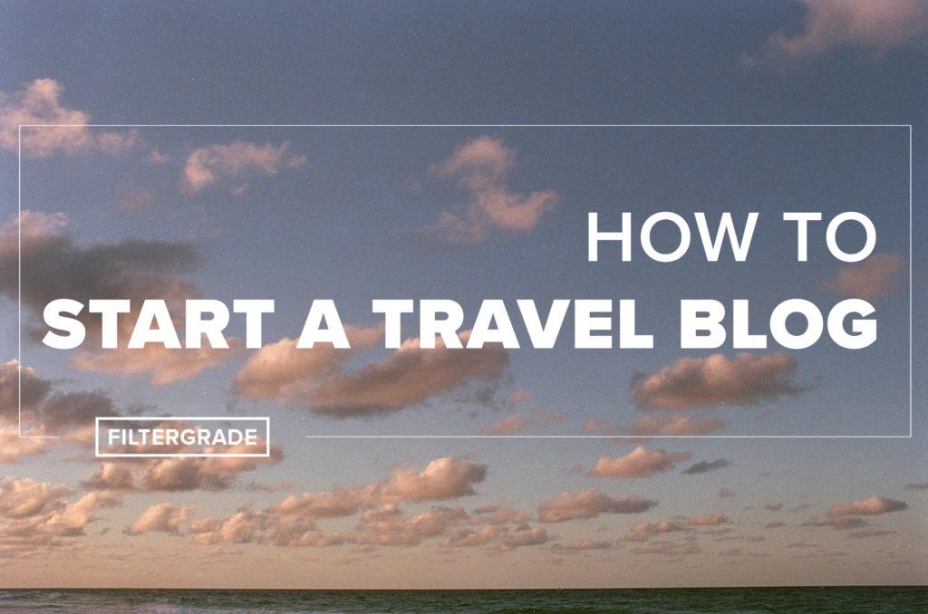 How to Start a Travel Blog - FilterGrade