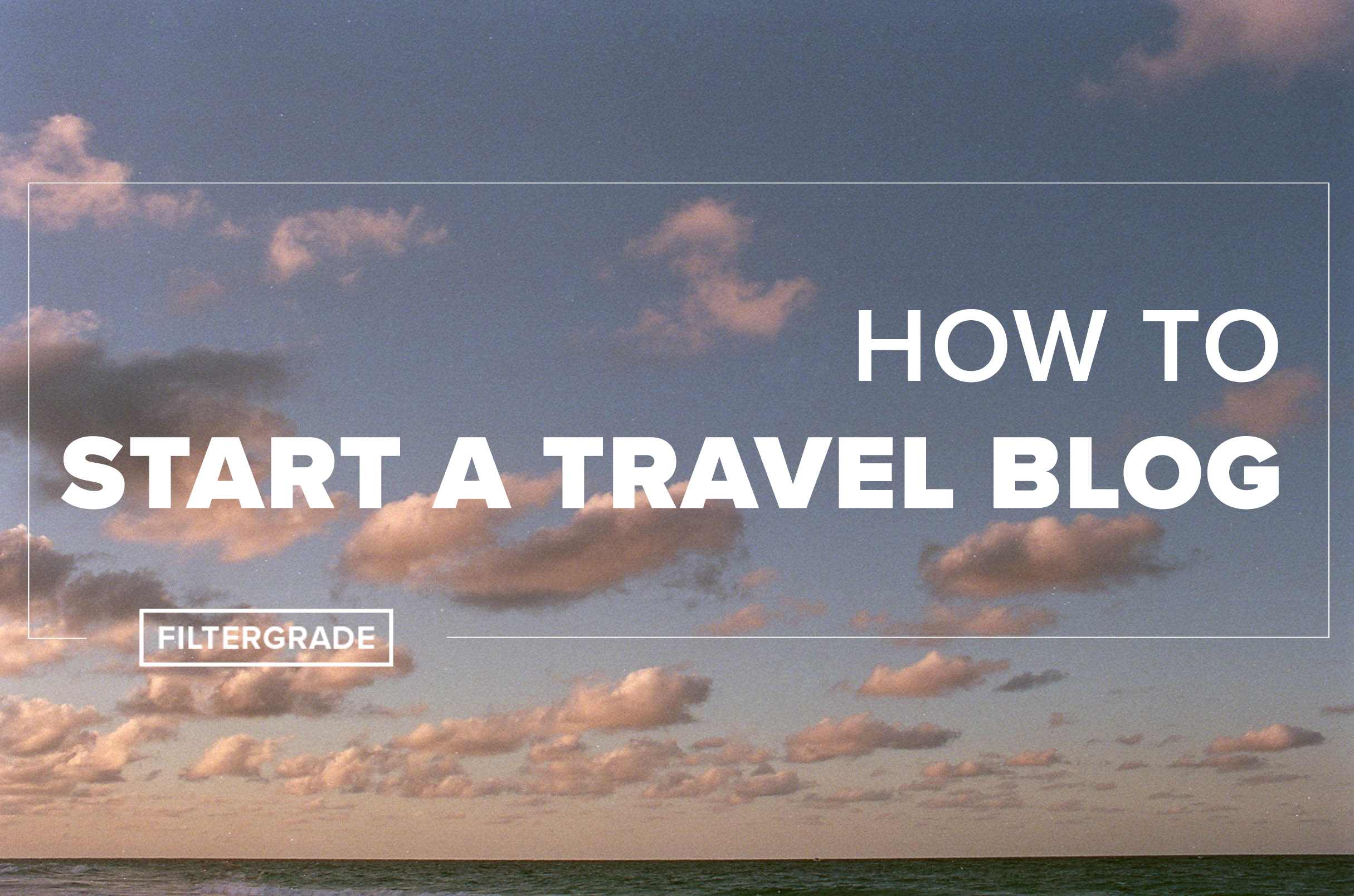 How to Start a Travel Blog - FilterGrade