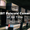 THE BEST POLAROID CAMERAS OF ALL TIME - FILTERGRADE