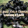 The Best DSLR Cameras Under $1,000 - FilterGrade