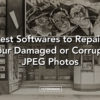 Best Softwares to Repair Your Damaged or Corrupt JPEG Photos - FilterGrade