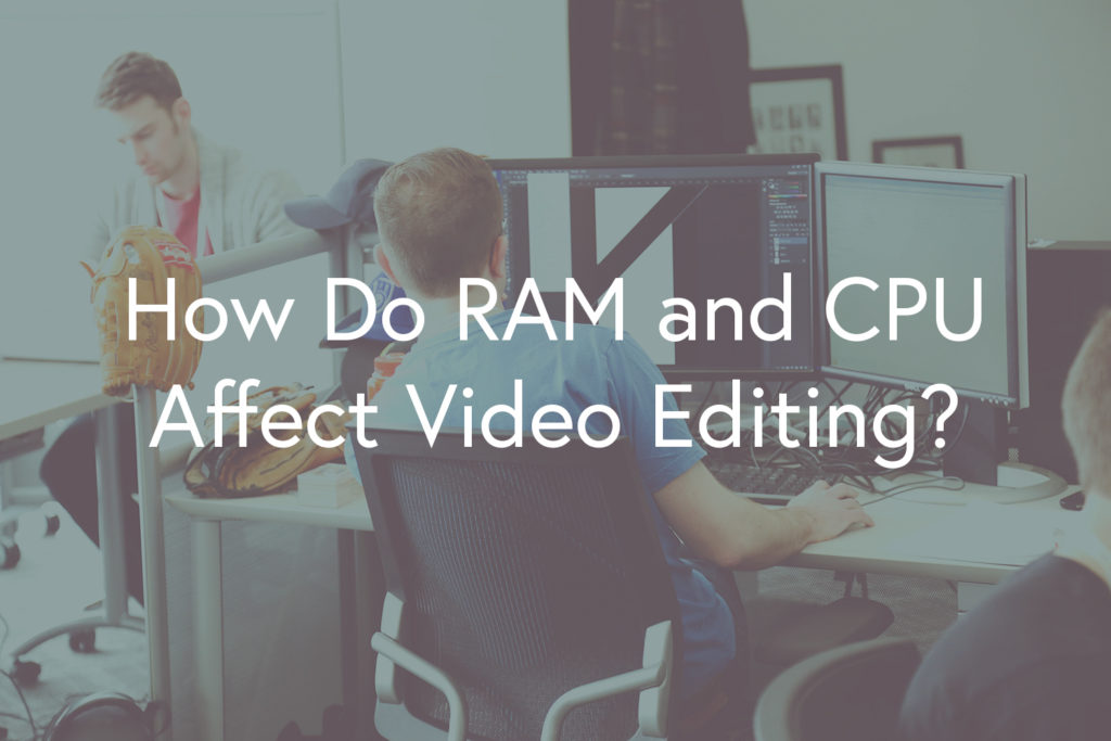 How Do RAM and CPU Affect Video Editing?
