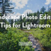 Five Landscape Photo Editing Tips for Lightroom