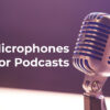 Best Microphones for Podcasts - FilterGrade